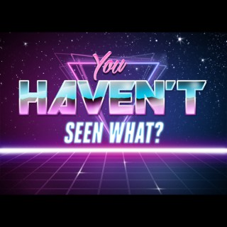 You Haven't Seen What?