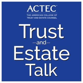 ACTEC Trust & Estate Talk