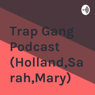 Trap Gang Podcast (Holland,Sarah,Mary)