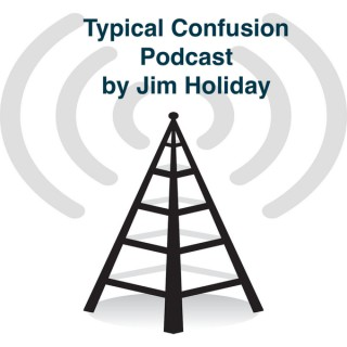 Typical Confusion PodCast Hosted by Jim Holliday