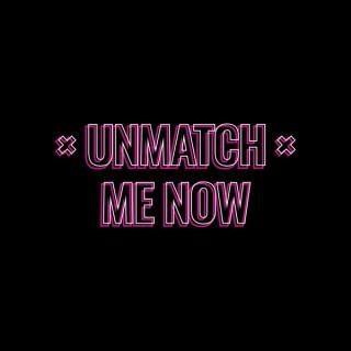 Unmatch Me Now