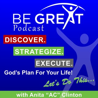 """Be Great Ministries Podcast with Anita """"AC"""" Clinton - Discover, Strategize and Execute God's Plan For Your Life"""