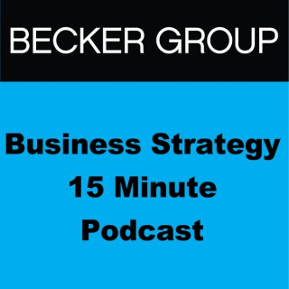 Becker Group Business Strategy 15 Minute Podcast
