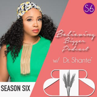 Believing Bigger with Dr. Shante