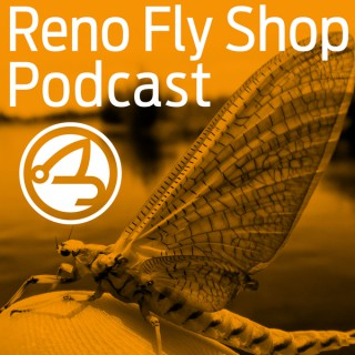 Reno Fly Shop Podcast - A Fly Fishing Podcast with Special Guests, the Fly Fishing Report for Northern Nevada, California and