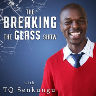 Breaking the Glass Show with TQ Senkungu - Wisdom & Inspiration from Successful People of Color