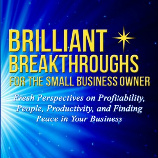 Brilliant Breakthroughs Podcast: Fresh Perspectives on Profitability, People, Productivity, and Peace in your Business.
