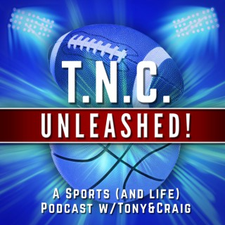 TNC Unleashed- A Sports (and life) Podcast W/ Tony and Craig