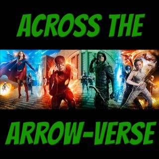 Across The Arrow-Verse - An Arrow, The Flash, Supergirl, DC's Legends of Tomorrow Podcast