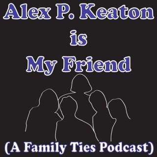 Alex P. Keaton is My Friend