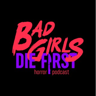 Bad Girls Die First: Horror Podcast