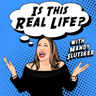 Is This Real Life? With Mandy Slutsker