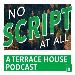 No Script At All - A Terrace House Podcast