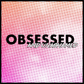Obsessed and Unashamed