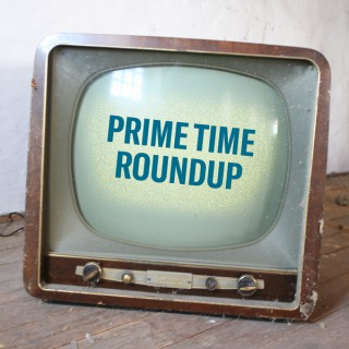 Prime Time Roundup