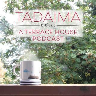 Tadaima: A Terrace House Podcast