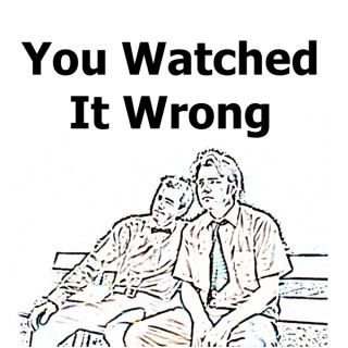 You Watched It Wrong