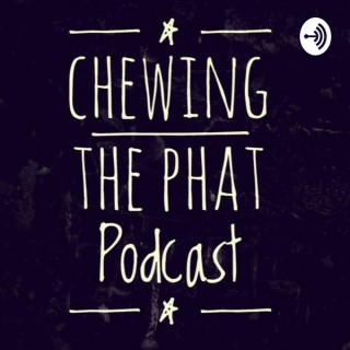 Chewing the Phat Podcast