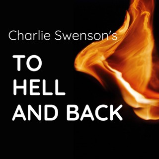 A Podcast with Charlie Swenson - To Hell and Back