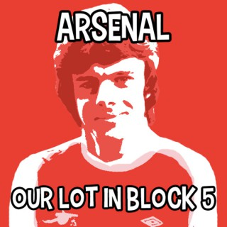 Arsenal - Our Lot in Block 5 Podcast