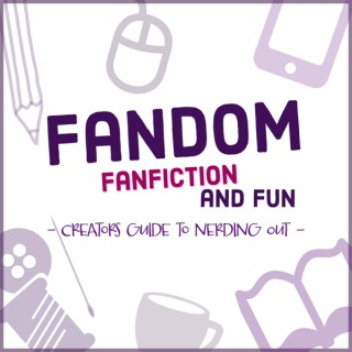 Fandom, Fan Fiction and Fun: A Creator's Guide to Nerding Out