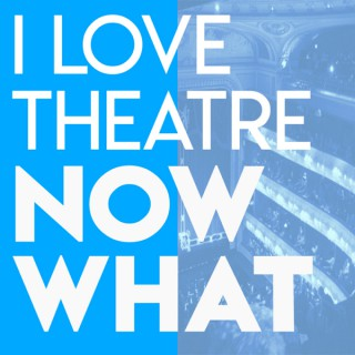 I Love Theatre Now What