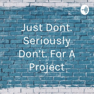 Just Dont. Seriously Don't. For A Project