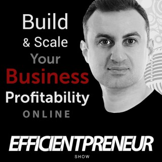 Efficientpreneur Show | Build & Scale Your Business Profitability Online With Less Time, Effort And Cost So You Can Enjoy A F