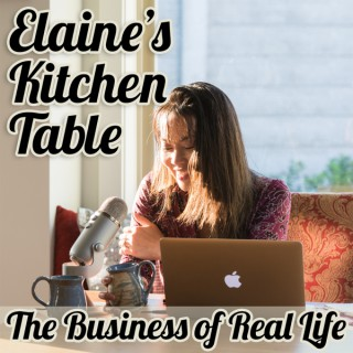 Elaine's Kitchen Table Podcast | The Business of Real Life | Lessons for Success in Business and Parenting