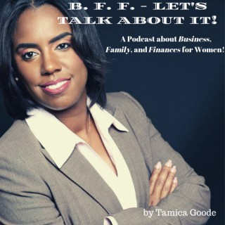 B.F.F - Let's Talk About It! A podcast about Business, Family, and Finances! Podcast