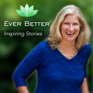 Ever Better Podcast | Inspiring Stories | Motivating | Transition with Grace | Fulfillment | Wisdom