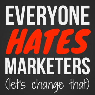 Everyone Hates Marketers | No-Fluff, Actionable Marketing Podcast