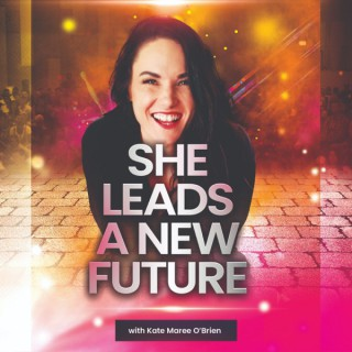 SHE LEADS A NEW FUTURE with Kate Maree O'Brien