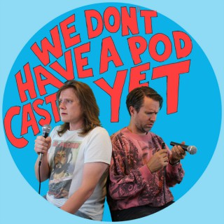 We Don't Have a Podcast Yet