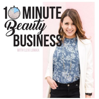 10 Minute Beauty Business Podcast with Lexi Lomax