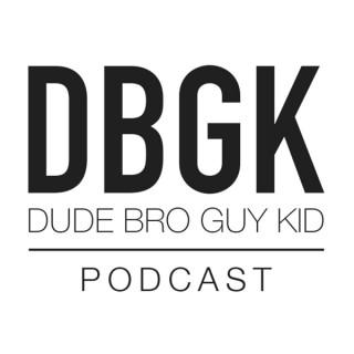 DBGK-Dude Bro Guy Kid Podcast