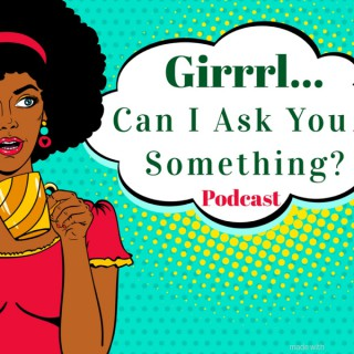 Girrrl... Can I Ask You Something?