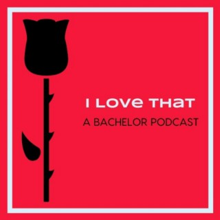 I Love That: A Bachelor Podcast (Because an unexamined life isn't worth living)