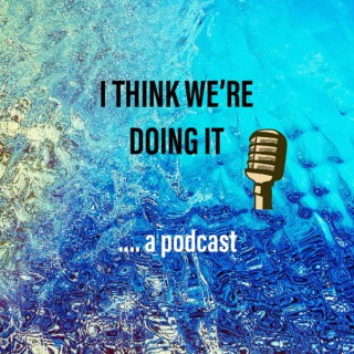 I Think We're Doing It Podcast