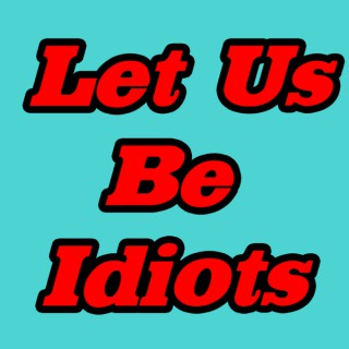 Let Us Be Idiots