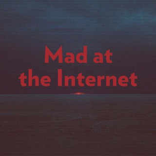 Mad at the Internet