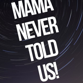 MAMA NEVER TOLD US!