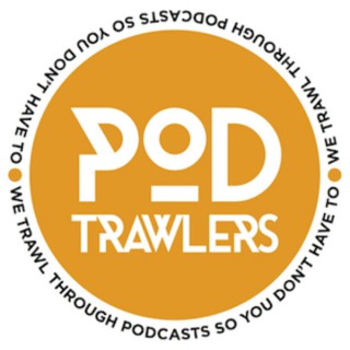 Pod Trawlers - we trawl through podcasts so you don't have to