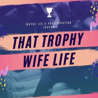 That Trophy Wife Life