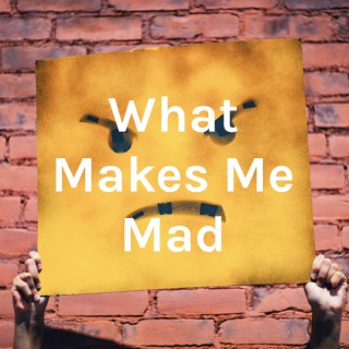 What Makes Me Mad