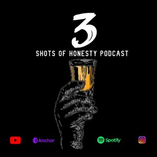 3 Shots of Honesty Podcast