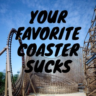 Your Favorite Coaster Sucks