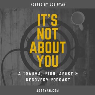 It's Not About You - Trauma, PTSD, Abuse & Recovery - Joe Ryan