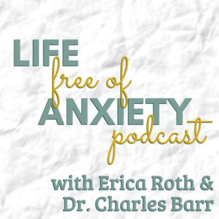 Life Free of Anxiety, with Erica Roth & Dr. Charles Barr