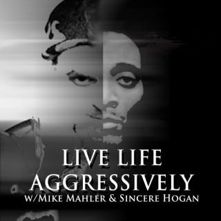 Live Life Aggressively Podcast w/Mike Mahler & Sincere Hogan